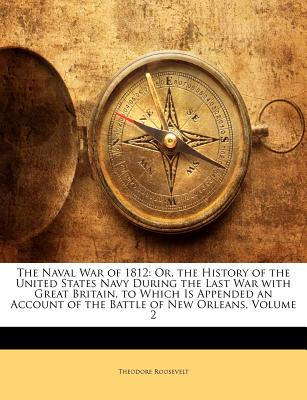 The Naval War of 1812: Or the History of the United States Navy During the Last War with Great Britain, to Which Is Appended an Account of the Battle of New Orleans - Roosevelt, Theodore, IV