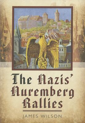 The Nazis' Nuremberg Rallies - Wilson, James