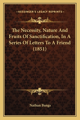 The Necessity, Nature and Fruits of Sanctification, in a Series of Letters to a Friend (1851) - Bangs, Nathan