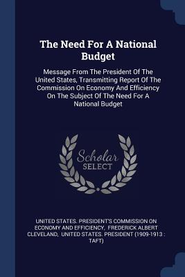 The Need for a National Budget: Message from the President of the United States, Transmitting Report of the Commission on Economy and Efficiency on the Subject of the Need for a National Budget - United States President's Commission on (Creator), and Frederick Albert Cleveland (Creator), and United States President...