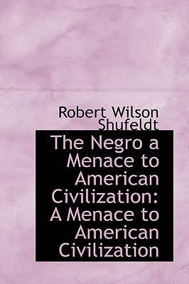 The Negro a Menace to American Civilization: A Menace to American Civilization - Shufeldt, Robert Wilson