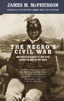 The Negro's Civil War: How American Blacks Felt and Acted During the War for the Union - McPherson, James M