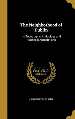 The Neighborhood of Dublin: Its Topography, Antiquities and Historical Associations - Joyce, Weston St John (Creator)