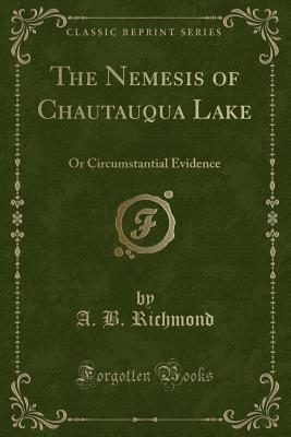 The Nemesis of Chautauqua Lake: Or Circumstantial Evidence (Classic Reprint) - Richmond, A B
