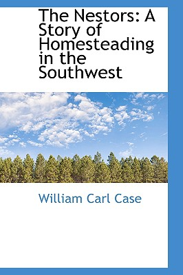 The Nestors: A Story of Homesteading in the Southwest - Case, William Carl