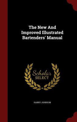 The New and Improved Illustrated Bartenders' Manual - Johnson, Harry