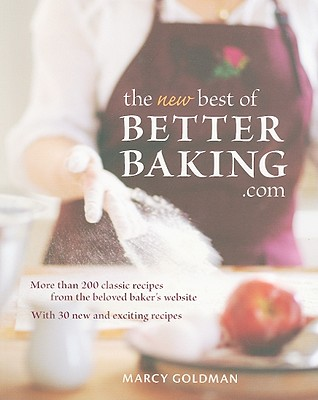 The New Best of BetterBaking.com: More Than 200 Classic Recipes from the Beloved Baker's Website - Goldman, Marcy