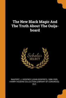 The New Black Magic and the Truth about the Ouija-Board - Raupert, J Godfrey (John Godfrey) 1858 (Creator), and Harry Houdini Collection (Library of Con (Creator)