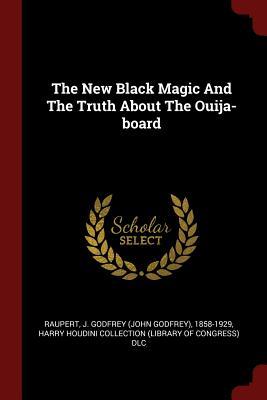 The New Black Magic and the Truth about the Ouija-Board - Raupert, J Godfrey (John Godfrey) 1858 (Creator)