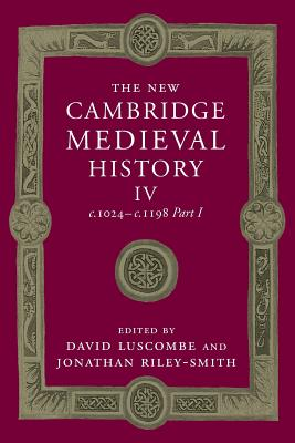 The New Cambridge Medieval History: Volume 4, c.1024-c.1198, Part 1 - Luscombe, David (Editor), and Riley-Smith, Jonathan, Professor (Editor)
