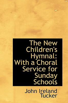 The New Children's Hymnal: With a Choral Service for Sunday Schools - Tucker, John Ireland
