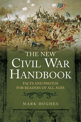 The New Civil War Handbook: Facts and Photos for Readers of All Ages - Hughes, Mark