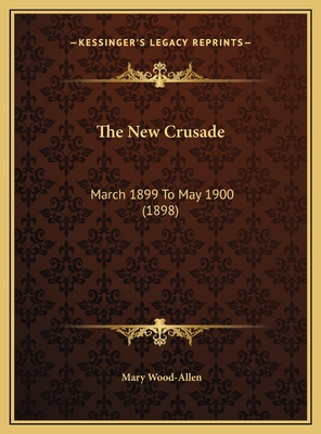 The New Crusade the New Crusade: March 1899 to May 1900 (1898) March 1899 to May 1900 (1898) - Wood-Allen, Mary (Editor)