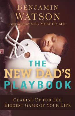 The New Dad's Playbook: Gearing Up for the Biggest Game of Your Life - Watson, Benjamin, and Meeker, Meg, Dr. (Foreword by)
