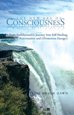 The New Era of Consciousness: A Truly Transformative Journey Into Self-Healing, Rejuvenation and ((Protection Energy)) - Dawn, Jesse Anson