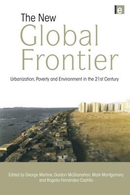 The New Global Frontier: Urbanization, Poverty and Environment in the 21st Century - Martine, George (Editor), and McGranahan, Gordon (Editor), and Montgomery, Mark (Editor)
