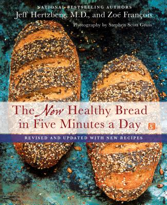 The New Healthy Bread in Five Minutes a Day: Revised and Updated with New Recipes - Hertzberg, Jeff, and François, Zoë, and Gross, Stephen Scott (Photographer)