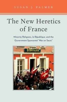 The New Heretics of France: Minority Religions, La Republique, and the Government-Sponsored ''War on Sects'' - Palmer, Susan