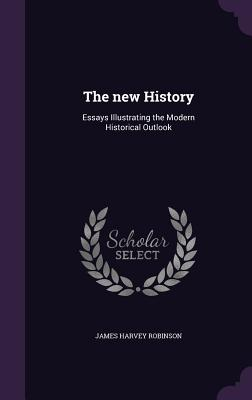 The New History: Essays Illustrating the Modern Historical Outlook - Robinson, James Harvey