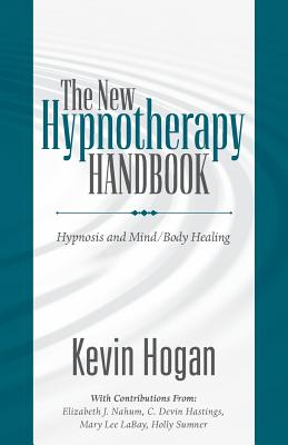 The New Hypnotherapy Handbook: Hypnosis and Mind Body Healing - Hogan, Kevin