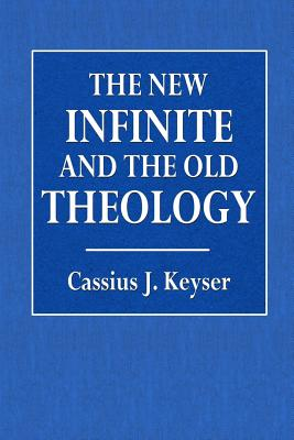 The New Infinite and the Old Theology - Keyser, Cassius J