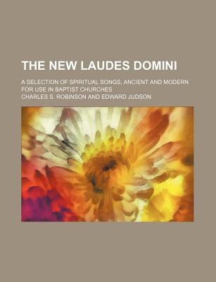 The New Laudes Domini; A Selection of Spiritual Songs, Ancient and Modern for Use in Baptist Churches - Robinson, Charles S