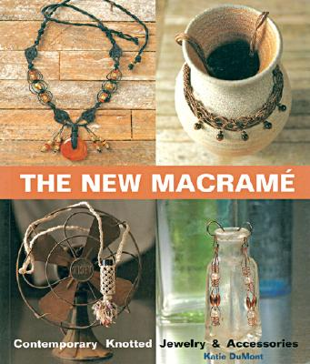 The New Macrame: Contemporary Knotted Jewelry and Accessories - Dumont, Katie