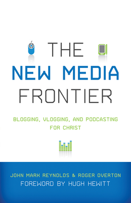 The New Media Frontier: Blogging, Vlogging, and Podcasting for Christ - Reynolds, John Mark (Editor), and Overton, Roger (Editor), and Hewitt, Hugh (Foreword by)
