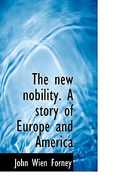 The New Nobility. a Story of Europe and America - Forney, John Wien