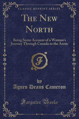 The New North: Being Some Account of a Woman's Journey Through Canada to the Arctic (Classic Reprint) - Cameron, Agnes Deans