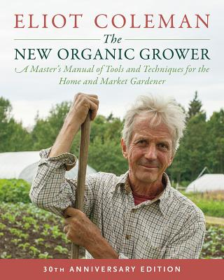 The New Organic Grower, 3rd Edition: A Master's Manual of Tools and Techniques for the Home and Market Gardener, 30th Anniversary Edition - Coleman, Eliot