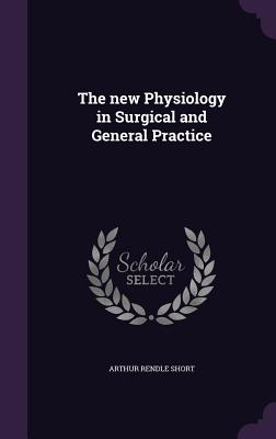 The New Physiology in Surgical and General Practice - Short, Arthur Rendle