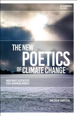 The New Poetics of Climate Change: Modernist Aesthetics for a Warming World - Griffiths, Matthew