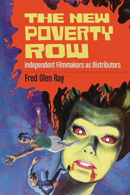 The New Poverty Row: Independent Filmmakers as Distributors - Ray, Fred Olen