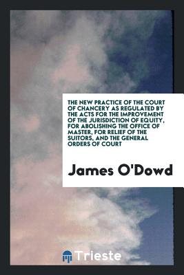 The New Practice of the Court of Chancery as Regulated by the Acts for the Improvement of the Jurisdiction of Equity, for Abolishing the Office of Master, for Relief of the Suitors, and the General Orders of Court - O'Dowd, James