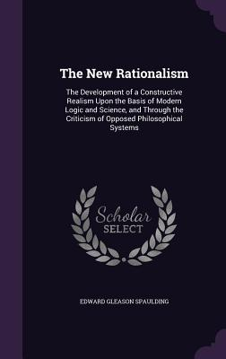 The New Rationalism: The Development of a Constructive Realism Upon the Basis of Modern Logic and Science, and Through the Criticism of Opposed Philosophical Systems - Spaulding, Edward Gleason