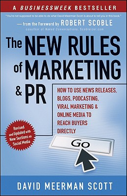 The New Rules of Marketing and PR: How to Use News Releases, Blogs, Podcasting, Viral Marketing & Online Media to Reach Buyers Directly - Scott, David Meerman