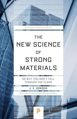 The New Science of Strong Materials: Or Why You Don't Fall through the Floor - Gordon, James Edward, and Ball, Philip (Introduction by)