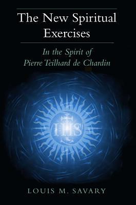 The New Spiritual Exercises: In the Spirit of Pierre Teilhard de Chardin - Savary, Louis M