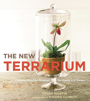 The New Terrarium: Creating Beautiful Displays for Plants and Nature - Martin, Tovah, and Clineff, Kindra (Photographer)