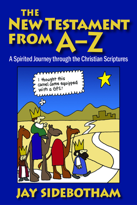 The New Testament from A-Z: A Spirited Romp Through the Christian Scriptures - Sidebotham, Jay