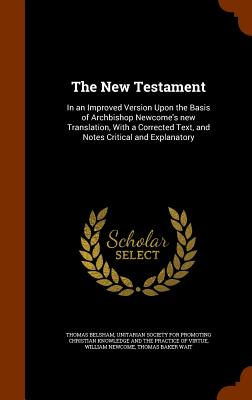 The New Testament: In an Improved Version Upon the Basis of Archbishop Newcome's New Translation, with a Corrected Text, and Notes Critical and Explanatory - Belsham, Thomas, and Newcome, William, and Unitarian Society for Promoting Christia (Creator)