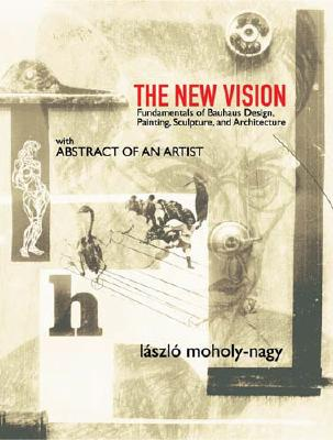 The New Vision: Fundamentals of Bauhaus Design, Painting, Sculpture, and Architecture - Moholy-Nagy, Laszlo