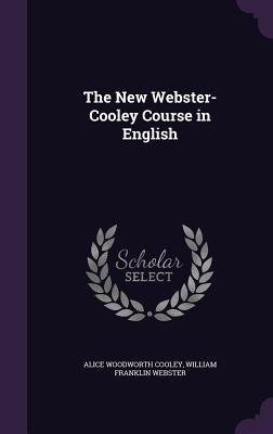 The New Webster-Cooley Course in English - Cooley, Alice Woodworth, and Webster, William Franklin