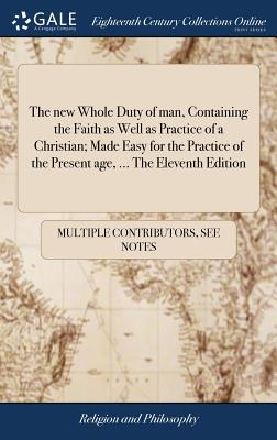 The New Whole Duty of Man, Containing the Faith as Well as Practice of a Christian; Made Easy for the Practice of the Present Age, ... the Eleventh Edition - Multiple Contributors