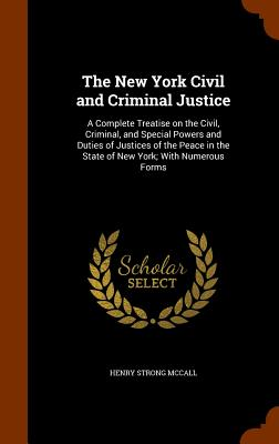 The New York Civil and Criminal Justice: A Complete Treatise on the Civil, Criminal, and Special Powers and Duties of Justices of the Peace in the State of New York; With Numerous Forms - McCall, Henry Strong