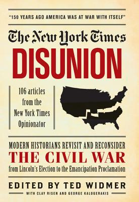 The New York Times: Disunion: Modern Scholars and Historians Revisit and Reconsider the Civil War Moment by Moment, from the Opening Battle at Fort Sumter to the Emancipation Proclamation - Widmer, Ted (Editor)