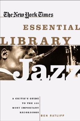 The New York Times Essential Library: Jazz: A Critic's Guide to the 100 Most Important Recordings - Ratliff, Ben