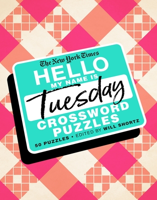 The New York Times Hello, My Name Is Tuesday: 50 Tuesday Crossword Puzzles - New York Times, and Shortz, Will (Editor)