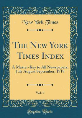 The New York Times Index, Vol. 7: A Master-Key to All Newspapers, July August September, 1919 (Classic Reprint) - Times, New York